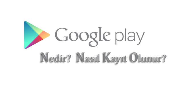 Google Play Nedir? Nasıl Kayıt Olunur?